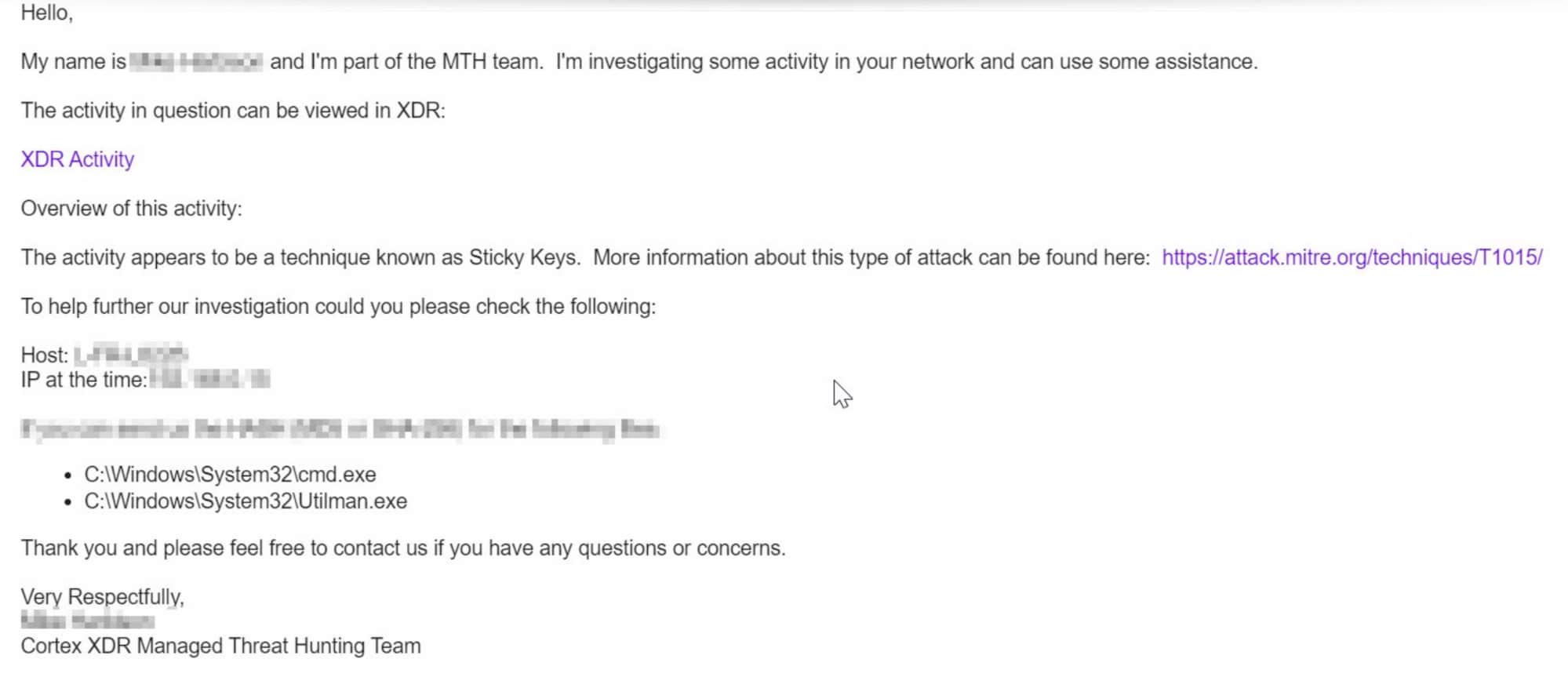 This screenshot of an email reads: Hello, My name is [OBSCURED] and I'm part of the MTH team. I'm investigating some activity in your network and can use some assistance. The activity in question can be viewed in XDR: XDR Activity. Overview of the activity: The activity appears to be a technique known as Sticky Keys. More information about this type of attack can be found here: [web address]. To help further our investigation could you please check the following: [Obscured details]. Thank you and please feel rfree to contact us if you have any questions or concerns. Very Respectfully, [Name Obscured], Cortex XDR Managed Threat Hunting Team