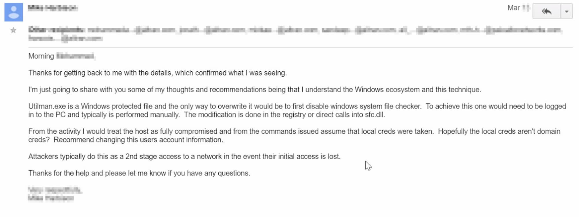 This screenshot of an email reads: Thanks for getting back to me with the details, which confirmed what I was seeing. I'm just going to share with you some of my thoughts and recommendations being that I understand the Windows ecosystem and the technique. Utilman.exe is a Windows protected file and the only way to overwrite it would be to first disable windows system file checker. To achieve this one would need to be logged in ot the PC and typically is performed manually. The modification is done in the registry or direct calls into [obscured]. From the activity I would treat the host as fully compromised and from the commands issued assume that local creds were taken. Hopefully the local creds aren't domain creds? Recommend changing the users account information. Attackers typically do this as a 2nd stage access to a network in the event their initial access is lost. Thanks for the help and please let me know if you have any questions. [Name obscured]