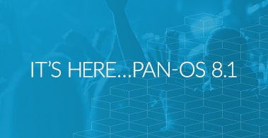 IT'S HERE…PAN-OS 8.1